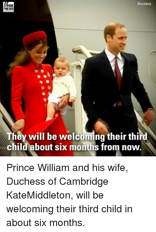 Memes, News, and Prince: Reuters  FOX  NEWS  They will be welcoming their third  child about six months from now. Prince William and his wife, Duchess of Cambridge KateMiddleton, will be welcoming their third child in about six months.