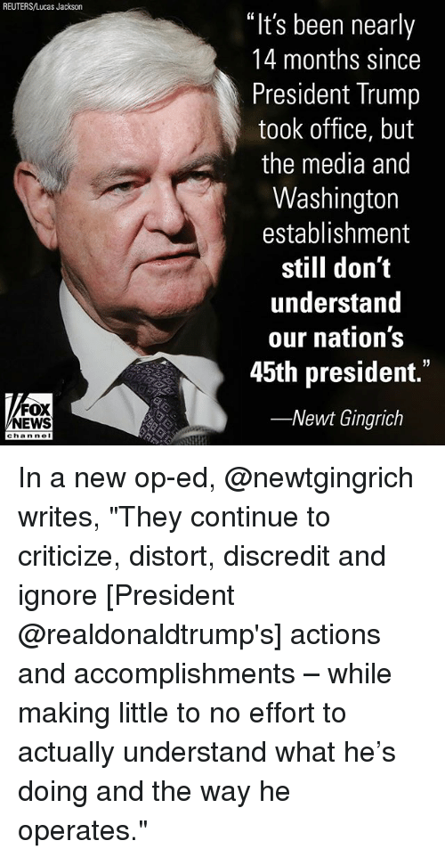 "Memes, News, and Fox News: REUTERS/Lucas Jackson  ""It's been nearly  14 months since  President Trump  took office, but  the media and  Washington  establishment  still don't  understand  our nation's  45th president.""  -Newt Gingrich  FOX  NEWS  chan neI In a new op-ed, @newtgingrich writes, ""They continue to criticize, distort, discredit and ignore [President @realdonaldtrump's] actions and accomplishments – while making little to no effort to actually understand what he's doing and the way he operates."""