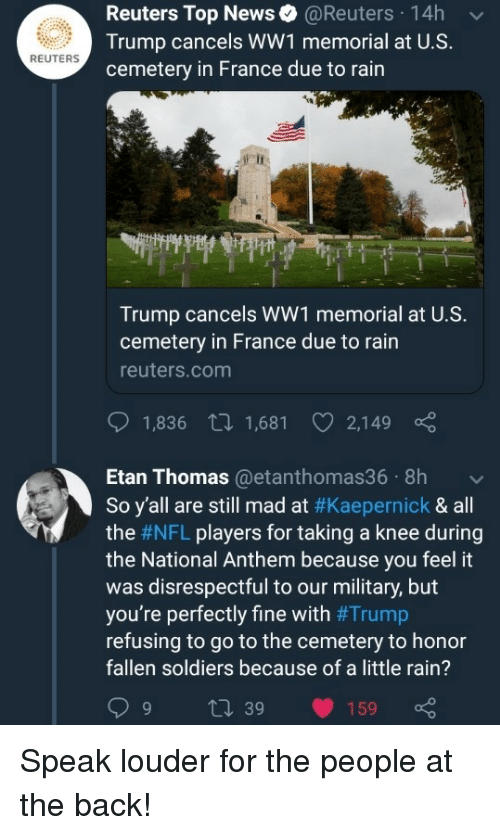 ww1: Reuters Top News@Reuters 14h  Trump cancels WW1 memorial at U.S.  cemetery in France due to rain  REUTERS  Trump cancels WW1 memorial at U.S.  cemetery in France due to rain  reuters.com  1,836 t 1,681 2,149  Etan Thomas@etanthomas36 8h  So y'all are still mad at #Kaepernick & all  the #NFL players for taking a knee during  the National Anthem because you feel it  was disrespectful to our military, but  you're perfectly fine with #Trump  refusing to go to the cemetery to honor  fallen soldiers because of a little rain?  9 t 39 159 Speak louder for the people at the back!