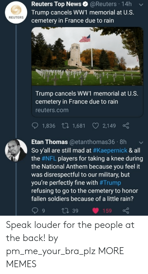 Dank, Memes, and News: Reuters Top News@Reuters 14h  Trump cancels WW1 memorial at U.S.  cemetery in France due to rain  REUTERS  Trump cancels WW1 memorial at U.S.  cemetery in France due to rain  reuters.com  1,836 t 1,681 2,149  Etan Thomas@etanthomas36 8h  So y'all are still mad at #Kaepernick & all  the #NFL players for taking a knee during  the National Anthem because you feel it  was disrespectful to our military, but  you're perfectly fine with #Trump  refusing to go to the cemetery to honor  fallen soldiers because of a little rain?  9 t 39 159 Speak louder for the people at the back! by pm_me_your_bra_plz MORE MEMES
