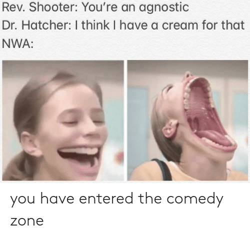 Agnostic: Rev. Shooter: You're an agnostic  Dr. Hatcher: I think I have a cream for that  NWA:  G0 you have entered the comedy zone