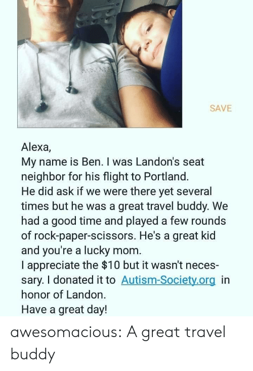 Tumblr, Appreciate, and Autism: REVELS  SAVE  Alexa,  My name is Ben. I was Landon's seat  neighbor for his flight to Portland.  He did ask if we were there yet several  times but he was a great travel buddy. We  had a good time and played a few rounds  of rock-paper-scissors. He's a great kid  and you're a lucky mom  I appreciate the $10 but it wasn't neces-  sary. I donated it to Autism-Society.org in  honor of Landon.  Have a great day! awesomacious:  A great travel buddy