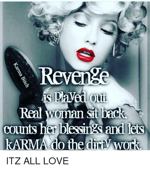 revengeance: Revenge  is pla  Out  counts her blessings and leis  KARMA do the Work ITZ ALL LOVE