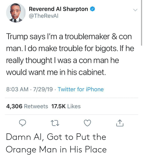 He Really: Reverend Al Sharpton  @TheRevAl  Trump says I'm a troublemaker & con  man. I do make trouble for bigots. If he  really thought I was a con man he  would want me in his cabinet.  8:03 AM 7/29/19 Twitter for iPhone  4,306 Retweets 17.5K Likes Damn Al, Got to Put the Orange Man in His Place