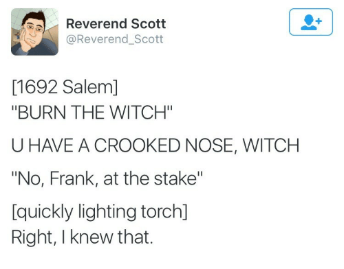 """crooked: Reverend Scott  @Reverend_Scott  [1692 Salem]  """"BURN THE WITCH""""  U HAVE A CROOKED NOSE, WITCH  """"No, Frank, at the stake""""  [quickly lighting torch]  Right, I knew that."""