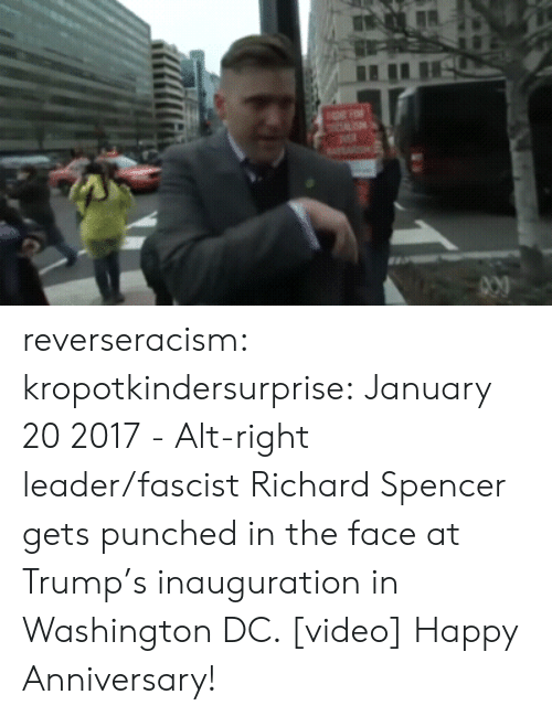 Inauguration: reverseracism: kropotkindersurprise:  January 20 2017 - Alt-right leader/fascist Richard Spencer gets punched in the face at Trump's inauguration in Washington DC. [video]  Happy Anniversary!