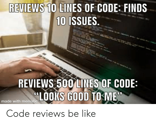 "issues: REVIEWS 10 LINES OF CODE: FINDS  10 ISSUES.  REVIEWS 500 LINES OF CODE:  ""LOOKS GOOD TO ME""  made with mematic Code reviews be like"