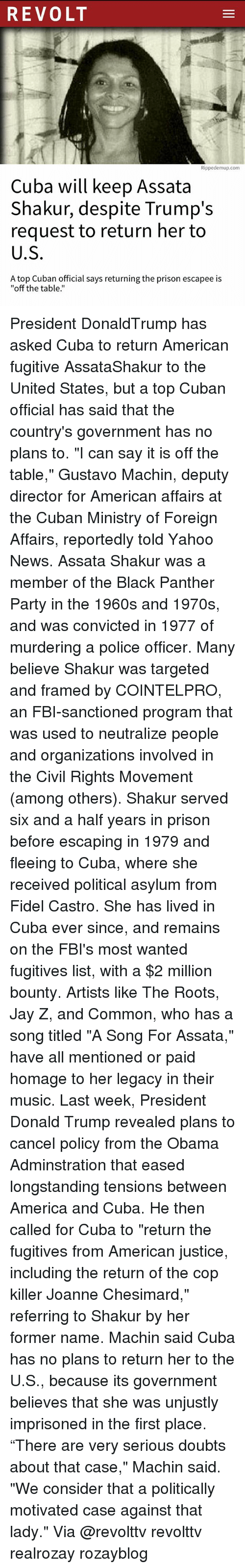 """Machining: REVOLT  Rippedemup.com  Cuba will keep Assata  Shakur, despite Trump's  request to return her to  U.S  A top Cuban official says returning the prison escapee is  """"off the table.' President DonaldTrump has asked Cuba to return American fugitive AssataShakur to the United States, but a top Cuban official has said that the country's government has no plans to. """"I can say it is off the table,"""" Gustavo Machin, deputy director for American affairs at the Cuban Ministry of Foreign Affairs, reportedly told Yahoo News. Assata Shakur was a member of the Black Panther Party in the 1960s and 1970s, and was convicted in 1977 of murdering a police officer. Many believe Shakur was targeted and framed by COINTELPRO, an FBI-sanctioned program that was used to neutralize people and organizations involved in the Civil Rights Movement (among others). Shakur served six and a half years in prison before escaping in 1979 and fleeing to Cuba, where she received political asylum from Fidel Castro. She has lived in Cuba ever since, and remains on the FBI's most wanted fugitives list, with a $2 million bounty. Artists like The Roots, Jay Z, and Common, who has a song titled """"A Song For Assata,"""" have all mentioned or paid homage to her legacy in their music. Last week, President Donald Trump revealed plans to cancel policy from the Obama Adminstration that eased longstanding tensions between America and Cuba. He then called for Cuba to """"return the fugitives from American justice, including the return of the cop killer Joanne Chesimard,"""" referring to Shakur by her former name. Machin said Cuba has no plans to return her to the U.S., because its government believes that she was unjustly imprisoned in the first place. """"There are very serious doubts about that case,"""" Machin said. """"We consider that a politically motivated case against that lady."""" Via @revolttv revolttv realrozay rozayblog"""