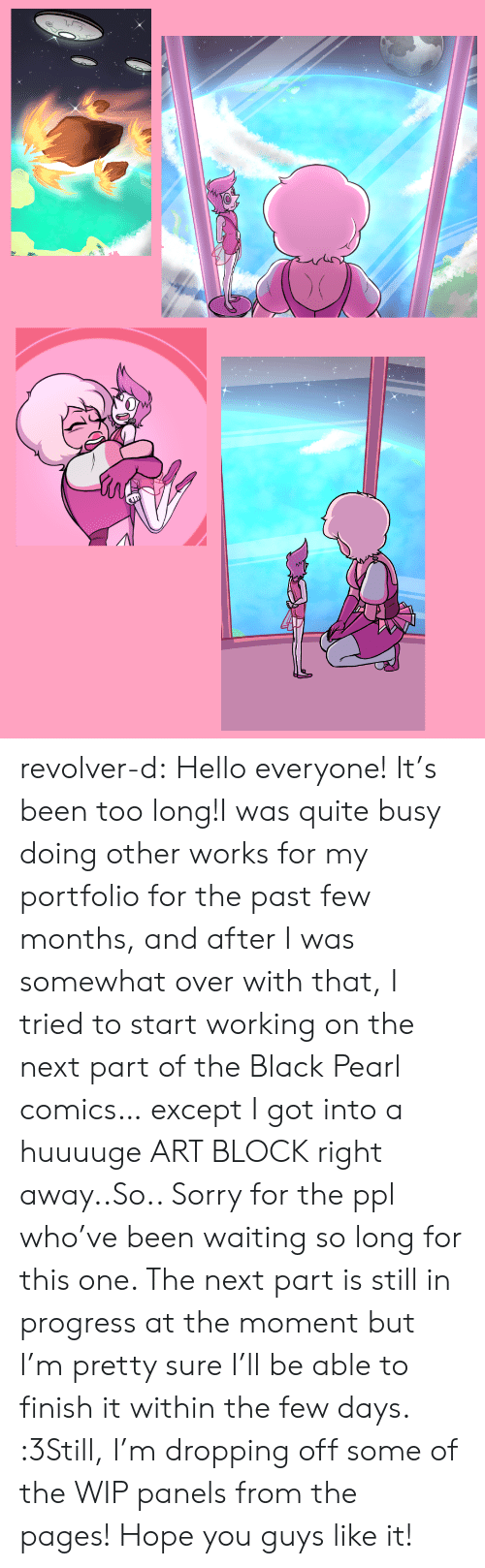 Hello, Sorry, and Tumblr: revolver-d:  Hello everyone! It's been too long!I was quite busy doing other works for my portfolio for the past few months, and after I was somewhat over with that, I tried to start working on the next part of the Black Pearl comics… except I got into a huuuuge ART BLOCK right away..So.. Sorry for the ppl who've been waiting so long for this one. The next part is still in progress at the moment but I'm pretty sure I'll be able to finish it within the few days. :3Still, I'm dropping off some of the WIP panels from the pages!Hope you guys like it!