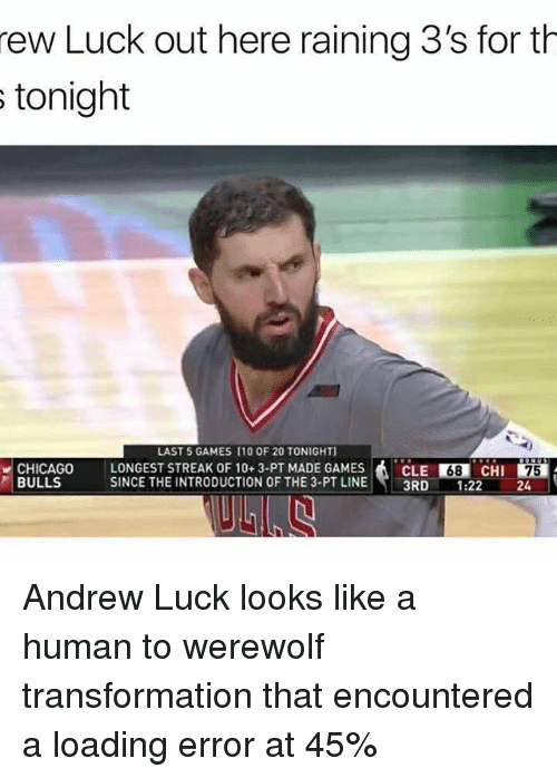 Andrew Luck, Chicago, and Memes: rew Luck out here raining 3's for th  s tonight  LAST 5 GAMES (10 OF 20 TONIGHT]  CHICAGO LONGEST STREAK OF 10 3-PT MADE GAMES  A CLE R38 CHI  75  BULLS  SINCE THE INTRODUCTION OF THE 3-PT LINE  3RD  1.22 Andrew Luck looks like a human to werewolf transformation that encountered a loading error at 45%
