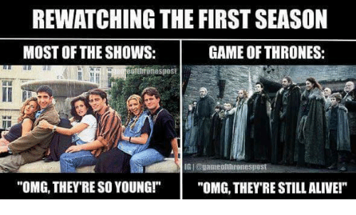"games of thrones: REWATCHING THE FIRST SEASON  GAME OF THRONES:  MOST OF THE SHOWS:  ofthtonespost  ""OMG, THEY'RE SO YOUNG!""  ""OMG THEY RE STILL ALIVE!"""