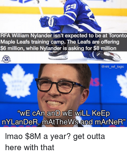 """Lmao, Logic, and Memes: RFA William Nylander isn't expected to be at Toronto  Maple Leafs training camp. The Leafs are offering  $6 million, while Nylander is asking for $8 million  @nhl_ref_ logic  """"WE CAn an WE WiLL KeErp  nYLan DeR, mAtTheWs and mArNeR"""" lmao $8M a year? get outta here with that"""