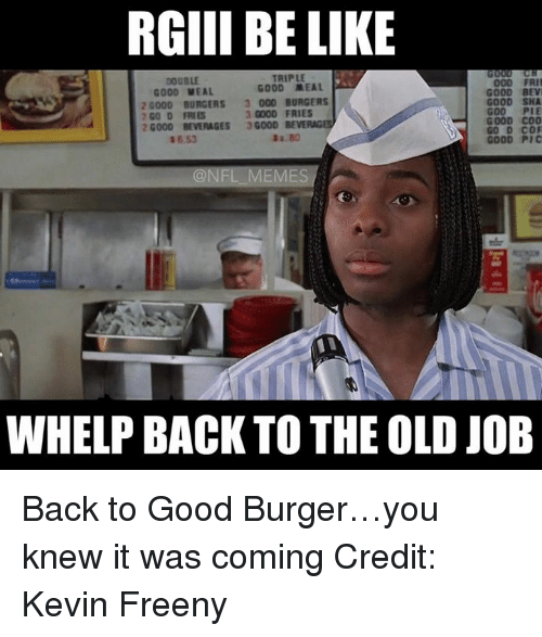 Bevee: RGIII BE LIKE  TRIPLE  000 FRII  GOOD MEAL  GOOD MEAL  GOOD BEVI  20000 BURGERS 3 000 BURGERS  GOOD SHA  3 GOOD FRIES  2 GO D FRIES  GOOD COO  20000 BEVERAGES  3G000  BEVE  GOOD Pic  @NFL MEMES  WHELP BACK TO THE OLD JOB Back to Good Burger…you knew it was coming  Credit: Kevin Freeny