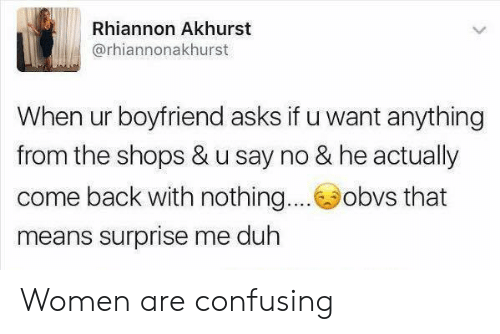 Dank, Women, and Boyfriend: Rhiannon Akhurst  @rhiannonakhurst  When ur boyfriend asks if u want anything  from the shops & u say no & he actually  come back with nothing....obvs that  means surprise me duh Women are confusing