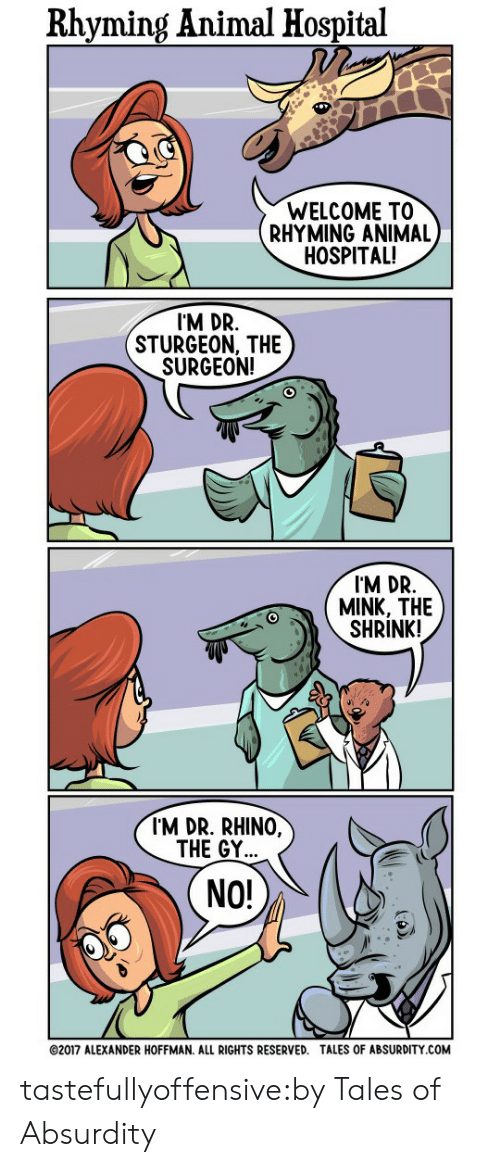 rhyming: Rhyming Animal Hospital  WELCOME TO  RHYMING ANIMAL  HOSPITAL!   I'M DR.  STURGEON, THE  SURGEON!   I'M DR.  MINK, THE  SHRINK!   I'M DR. RHINO,  THE GY...  NO!  02017 ALEXANDER HOFFMAN. ALL RIGHTS RESERVED. TALES OF ABSURDITY.COM tastefullyoffensive:by Tales of Absurdity