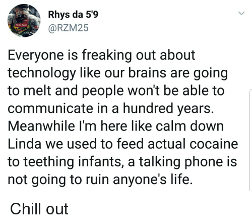 Brains, Chill, and Funny: Rhys da 5'9  @RZM25  Fuck Busha  Everyone is freaking out about  technology like our brains are going  to melt and people won't be able to  communicate in a hundred years  Meanwhile l'm here like calm down  Linda we used to feed actual cocaine  to teething infants, a talking phone is  not going to ruin anyone's life. Chill out