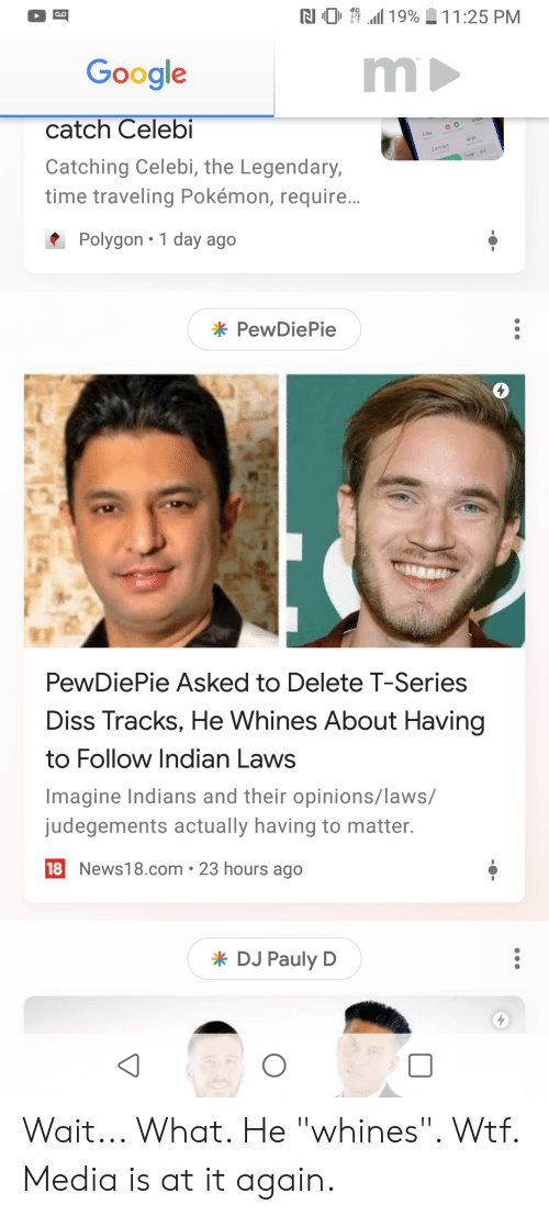 """Diss, Google, and Pokemon: RI 0  all 19%  11 :25 PM  Google  catch Celebi  Catching Celebi, the Legendary  time traveling Pokémon, require.  177 922  Polygon 1 day ago  PewDiePie  0  PewDiePie Asked to Delete T-Series  Diss Tracks, He Whines About Having  to Follow Indian Laws  Imagine Indians and their opinions/laws/  judegements actually having to matter.  18 News18.com 23 hours ago  DJ Pauly D Wait... What. He """"whines"""". Wtf. Media is at it again."""