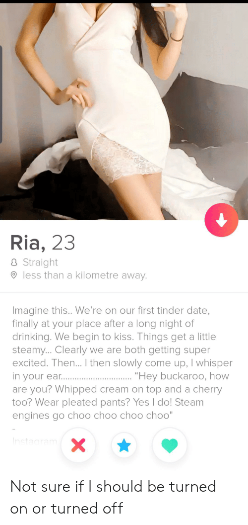 """Drinking, Instagram, and Steam: Ria, 23  Straight  less than a kilometre away.  Imagine this.. We're on our first tinder date,  finally at your place after a long night of  drinking. We begin to kiss. Things get a little  steamy... Clearly we are both getting super  excited. Then... I then slowly come up, I whisper  """"Hey buckaroo, how  in your ear..  are you? Whipped cream on top and a cherry  too? Wear pleated pants? Yes I do! Steam  engines go choo choo choo choo""""  Instagram  X Not sure if I should be turned on or turned off"""