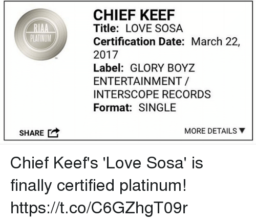 Chief Keef, Love, and Memes: RIAA  PLATINUM  SHARE  CHIEF KEEF  Title: LOVE SOSA  Certification Date: March 22,  2017  Label: GLORY BOYZ  ENTERTAINMENT  INTERSCOPE RECORDS  Format: SINGLE  MORE DETAILS Y Chief Keef's 'Love Sosa' is finally certified platinum! https://t.co/C6GZhgT09r