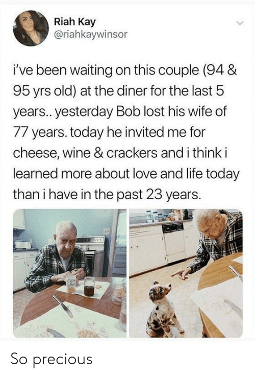 Life, Love, and Precious: Riah Kay  @riahkaywinsor  i've been waiting on this couple (94 &  95 yrs old) at the diner for the last 5  years.. yesterday Bob lost his wife of  77 years. today he invited me for  cheese, wine & crackers and i think i  learned more about love and life today  than i have in the past 23 years. So precious