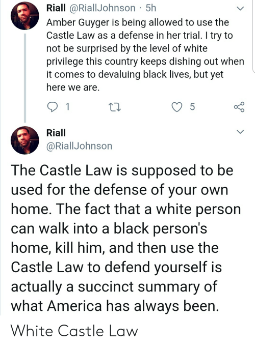 America, Blackpeopletwitter, and Funny: Riall @RiallJohnson 5h  Amber Guyger is being allowed to use the  Castle Law as a defense in her trial. I try to  not be surprised by the level of white  privilege this country keeps dishing out when  it comes to devaluing black lives, but yet  here we are.  5  Riall  @RiallJohnson  The Castle Law is supposed to be  used for the defense of your  home. The fact that a white person  can walk into a black person's  home, kill him, and then use the  Castle Law to defend yourself is  actually a succinct summary of  what America has always been White Castle Law