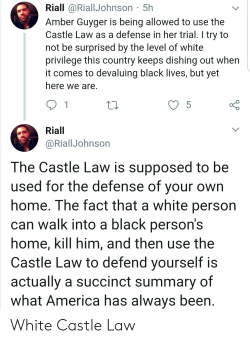 America, Black, and Home: Riall @RiallJohnson 5h  Amber Guyger is being allowed to use the  Castle Law as a defense in her trial. I try to  not be surprised by the level of white  privilege this country keeps dishing out when  it comes to devaluing black lives, but yet  here we are.  5  Riall  @RiallJohnson  The Castle Law is supposed to be  used for the defense of your  home. The fact that a white person  can walk into a black person's  home, kill him, and then use the  Castle Law to defend yourself is  actually a succinct summary of  what America has always been White Castle Law
