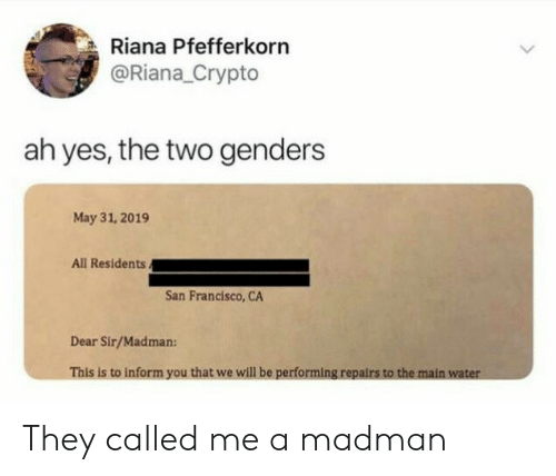 Madman: Riana Pfefferkorn  @Riana_Crypto  ah yes, the two genders  May 31, 2019  All Residents.  San Francisco, CA  Dear Sir/Madman:  This is to inform you that we will be performing repairs to the main water They called me a madman