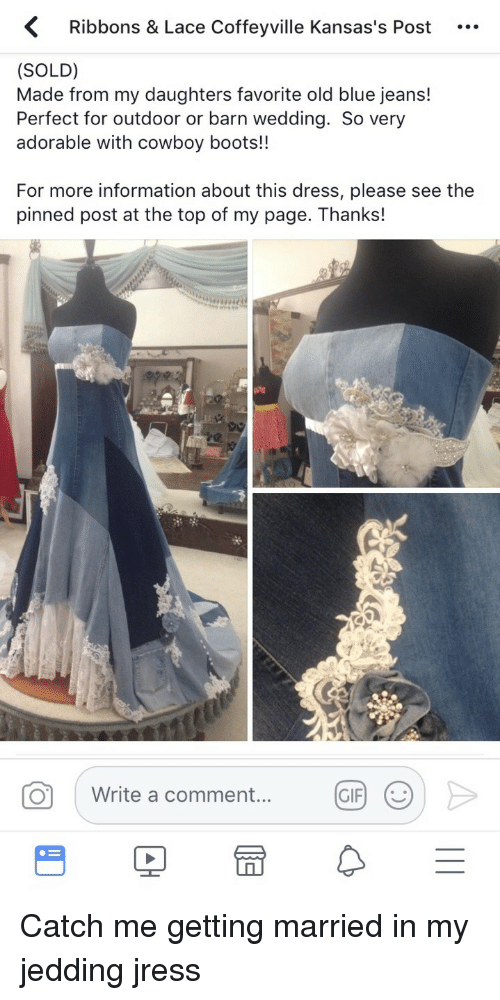 Gif, Blue, and Boots: Ribbons & Lace Coffeyville Kansas's Post ..  (SOLD)  Made from my daughters favorite old blue jeans!  Perfect for outdoor or barn wedding. So very  adorable with cowboy boots!!  For more information about this dress, please see the  pinned post at the top of my page. Thanks!  O  Write a comment.  GIF <p>Catch me getting married in my jedding jress</p>