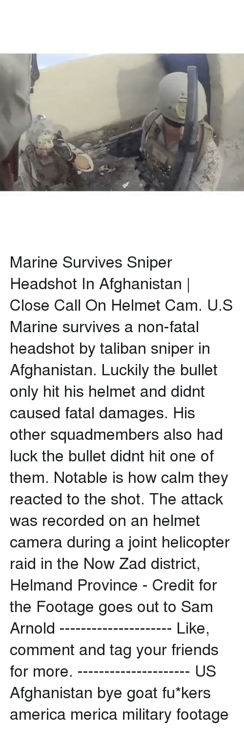 Notability: ric Marine Survives Sniper Headshot In Afghanistan | Close Call On Helmet Cam. U.S Marine survives a non-fatal headshot by taliban sniper in Afghanistan. Luckily the bullet only hit his helmet and didnt caused fatal damages. His other squadmembers also had luck the bullet didnt hit one of them. Notable is how calm they reacted to the shot. The attack was recorded on an helmet camera during a joint helicopter raid in the Now Zad district, Helmand Province - Credit for the Footage goes out to Sam Arnold --------------------- Like, comment and tag your friends for more. --------------------- US Afghanistan bye goat fu*kers america merica military footage