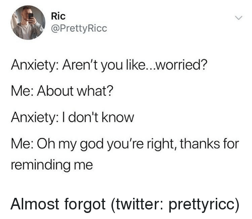 ric: Ric  @PrettyRicc  Anxiety: Aren't you like..worried?  Me: About what?  Anxiety: I don't know  Me: Oh my god you're right, thanks for  reminding me Almost forgot (twitter: prettyricc)