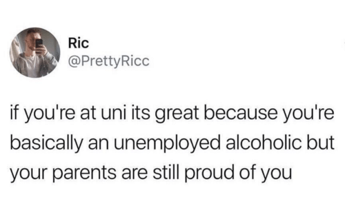 Unemployed: Ric  @PrettyRicc  if you're at uni its great because you're  basically an unemployed alcoholic but  your parents are still proud of you