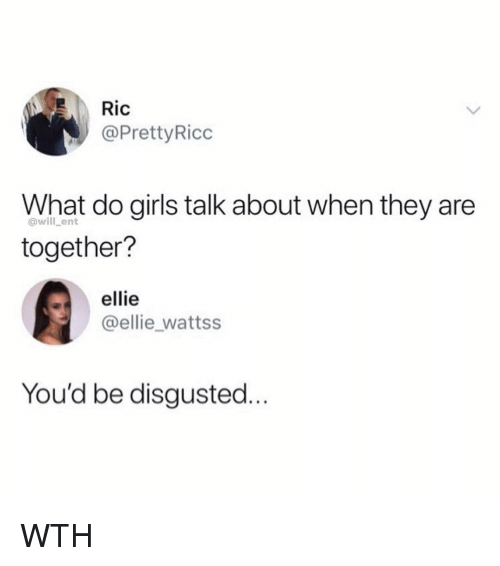 Girls, Memes, and 🤖: Ric  @PrettyRicc  What do girls talk about when they are  together?  @will _ent  ellie  @ellie_wattss  You'd be disgusted. WTH