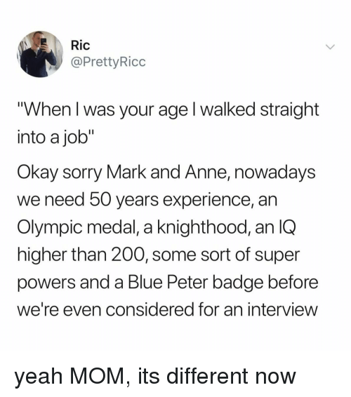 """Bailey Jay, Sorry, and Yeah: Ric  @PrettyRicc  """"When l was your age l walked straight  into a job""""  Okay sorry Mark and Anne, nowadays  we need 50 years experience, an  Olympic medal, a knighthood, an IQ  higher than 200, some sort of super  powers and a Blue Peter badge before  we're even considered for an interview yeah MOM, its different now"""