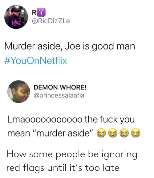 "late: @RicDizZLe  Murder aside, Joe is good man  #YouOnNetflix  DEMON WHORE!  @princessalaafia  Lmaooo00oo000o the fuck you  mean ""murder aside"" How some people be ignoring red flags until it's too late"