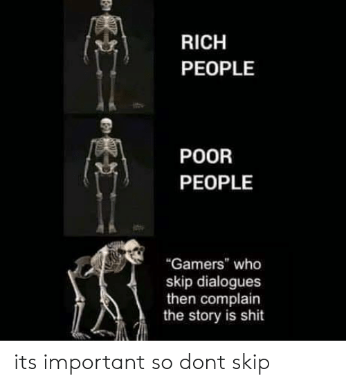 "Shit, Who, and Don: RICH  PEOPLE  POOR  PEOPLE  ""Gamers"" who  skip dialogues  then complain  the story is shit its important so dont skip"