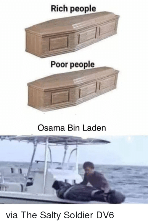 Memes, Osama Bin Laden, and Being Salty: Rich people  Poor people  Osama Bin Laden via The Salty Soldier  DV6