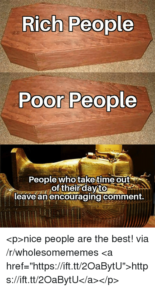 """Nice People: Rich People  Poor People  People who taketime out  of their dayito  leave an encouraging comment. <p>nice people are the best! via /r/wholesomememes <a href=""""https://ift.tt/2OaBytU"""">https://ift.tt/2OaBytU</a></p>"""