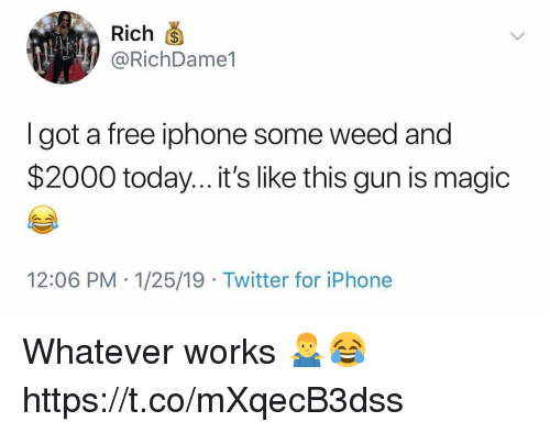 Iphone, Twitter, and Weed: Rich  @RichDame1  I got a free iphone some weed and  $2000 today...it's like this gun is magic  12:06 PM 1/25/19 Twitter for iPhone Whatever works 🤷‍♂️😂 https://t.co/mXqecB3dss