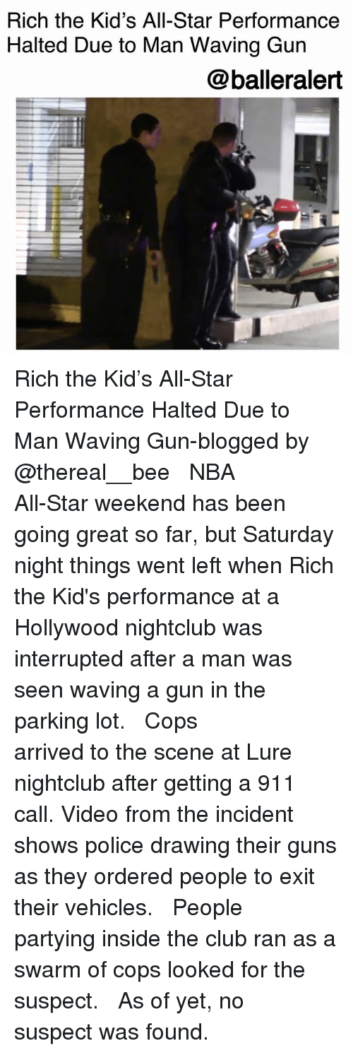 nba all star weekend: Rich the Kid's All-Star Performance  Halted Due to Man Waving Gun  @balleralert Rich the Kid's All-Star Performance Halted Due to Man Waving Gun-blogged by @thereal__bee ⠀⠀⠀⠀⠀⠀⠀⠀⠀ ⠀⠀ NBA All-Star weekend has been going great so far, but Saturday night things went left when Rich the Kid's performance at a Hollywood nightclub was interrupted after a man was seen waving a gun in the parking lot. ⠀⠀⠀⠀⠀⠀⠀⠀⠀ ⠀⠀ Cops arrived to the scene at Lure nightclub after getting a 911 call. Video from the incident shows police drawing their guns as they ordered people to exit their vehicles. ⠀⠀⠀⠀⠀⠀⠀⠀⠀ ⠀⠀ People partying inside the club ran as a swarm of cops looked for the suspect. ⠀⠀⠀⠀⠀⠀⠀⠀⠀ ⠀⠀ As of yet, no suspect was found.