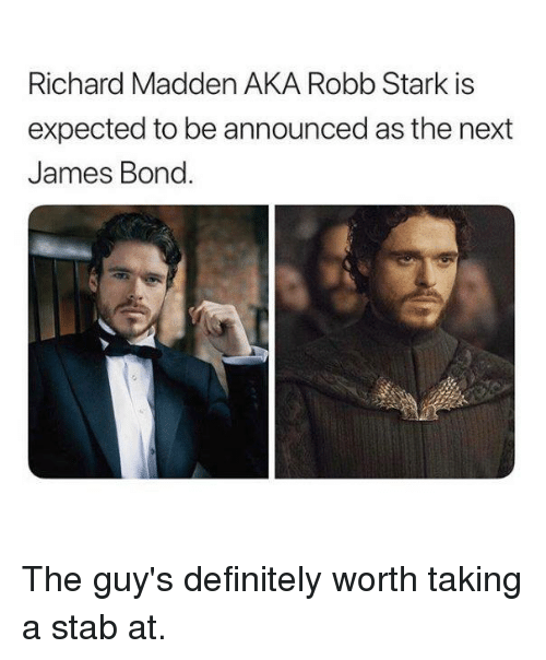 James Bond: Richard Madden AKA Robb Stark is  expected to be announced as the next  James Bond. The guy's definitely worth taking a stab at.