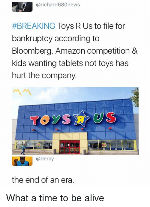 Alive, Amazon, and Toys R Us: @richard680news  #BREAKING Toys R Us to file for  bankruptcy according to  Bloomberg. Amazon competition &  kids wanting tablets not toys has  hurt the company.  忌  @deray  the end of an era. What a time to be alive