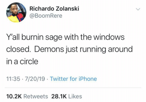 Closed: Richardo Zolanski  @BoomRere  Y'all burnin sage with the windows  closed. Demons just running around  in a circle  11:35 · 7/20/19 · Twitter for iPhone  10.2K Retweets 28.1K Likes