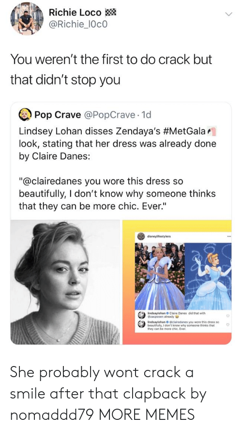"""loco: Richie Loco  @Richie_10c0  You weren't the first to do crack but  that didn't stop you  Pop Crave @PopCrave 1d  Lindsey Lohan disses Zendaya's #MetGalar.  look, stating that her dress was already done  by Claire Danes:  """"@clairedanes you wore this dress so  beautifully, I don't know why someone thinks  that they can be more chic. Ever""""  disneylifestylers  indsaylohan Claire Danes did that with  @zacposen already  indsaylohan O clairedanes you wore this dress so  beautifully, I don't know why someone thinks that  they can be more chic. Ever She probably wont crack a smile after that clapback by nomaddd79 MORE MEMES"""