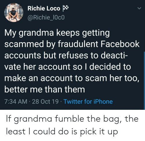Accounts: Richie Loco  @Richie_l0c0  My grandma keeps getting  scammed by fraudulent Facebook  accounts but refuses to deacti-  vate her account so I decided to  make an account to scam her too,  better me than them  7:34 AM 28 Oct 19 Twitter for iPhone If grandma fumble the bag, the least I could do is pick it up