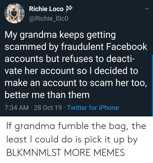Accounts: Richie Loco  @Richie_l0c0  My grandma keeps getting  scammed by fraudulent Facebook  accounts but refuses to deacti-  vate her account so I decided to  make an account to scam her too,  better me than them  7:34 AM 28 Oct 19 Twitter for iPhone If grandma fumble the bag, the least I could do is pick it up by BLKMNMLST MORE MEMES