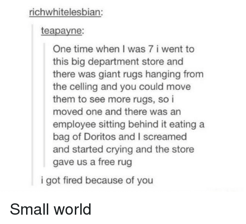 Because of You: richwhitelesbian:  teapayne:  One time when I was 7 i went to  this big department store and  there was giant rugs hanging from  the celling and you could move  them to see more rugs, so i  moved one and there was an  employee sitting behind it eating a  bag of Doritos and I screamed  and started crying and the store  gave us a free rug  i got fired because of you Small world