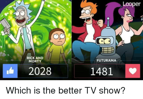 loopers: RICK AND  MORTY  2028  FUTURAMA  1481  Looper Which is the better TV show?