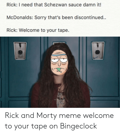 Bingeclock: Rick: I need that Schezwan sauce damn it!  McDonalds: Sorry that's been discontinued..  Rick: Welcome to your tape. Rick and Morty meme welcome to your tape on Bingeclock