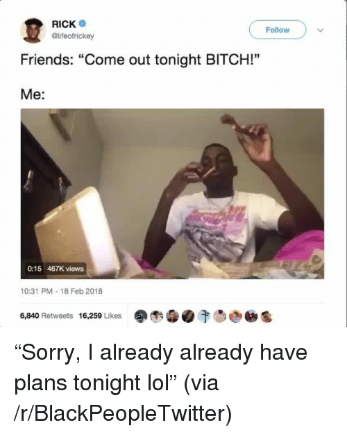 "Bitch, Blackpeopletwitter, and Friends: RICK  @lifeofrickey  Follow  Friends: ""Come out tonight BITCH!""  Me:  0:15 467K views  10:31 PM-18 Feb 2018  16,259 Likes  습0  00晒  6,840 Retweets <p>""Sorry, I already already have plans tonight lol"" (via /r/BlackPeopleTwitter)</p>"
