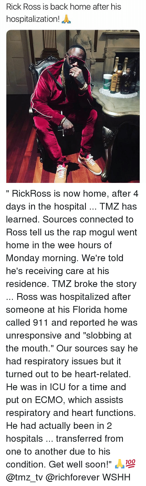 "Memes, Rap, and Rick Ross: Rick Ross is back home after his  hospitalization  iE "" RickRoss is now home, after 4 days in the hospital ... TMZ has learned. Sources connected to Ross tell us the rap mogul went home in the wee hours of Monday morning. We're told he's receiving care at his residence. TMZ broke the story ... Ross was hospitalized after someone at his Florida home called 911 and reported he was unresponsive and ""slobbing at the mouth."" Our sources say he had respiratory issues but it turned out to be heart-related. He was in ICU for a time and put on ECMO, which assists respiratory and heart functions. He had actually been in 2 hospitals ... transferred from one to another due to his condition. Get well soon!"" 🙏💯 @tmz_tv @richforever WSHH"